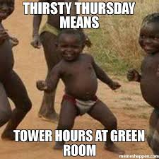 Thirsty Meme - thirsty thursday means tower hours at green room meme third