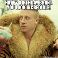 Incredible Meme - happy birthday brant you look incredible meme macklemore
