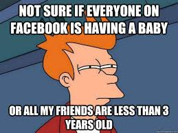 Having A Baby Meme - not sure if everyone on facebook is having a baby or all my