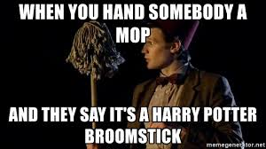 when you hand somebody a mop and they say it s a harry potter