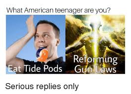 Teenager Meme - what american teenager are you reforming eat tide pods gun laws