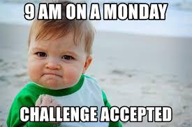 Challenge Meme 9 Am On A Monday Challenge Accepted Success Kid Meme Meme