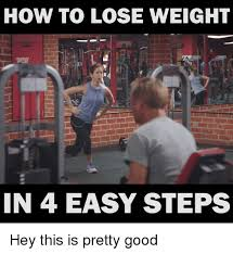 Losing Weight Meme - how to lose weight in 4 easy steps hey this is pretty good good