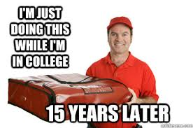 Pizza Delivery Meme - i m just doing this while i m in college 15 years later older
