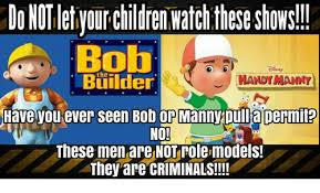 Builder Memes - donotletiyourchildren watchthese shows bob builder handymany