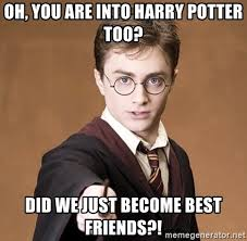 Did We Just Become Best Friends Meme - oh you are into harry potter too did we just become best friends