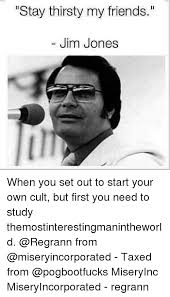 Stay Thirsty My Friends Meme - stay thirsty my friends jim jones when you set out to start your
