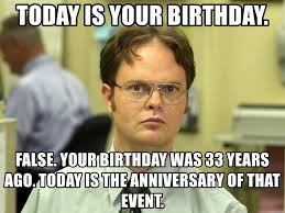 Dwight Meme Generator - today is your birthday false your birthday was 33 years ago today