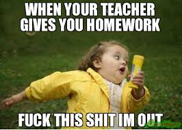 Fuck This Meme - when your teacher gives you homework fuck this shit im out meme
