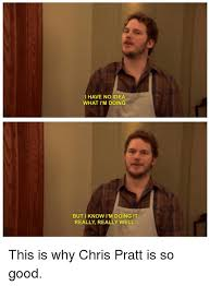 Chris Pratt Meme - i have no idea what i m doing but i know i m doing it really really