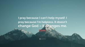 change quote cs lewis c s lewis quote u201ci pray because i can u0027t help myself i pray