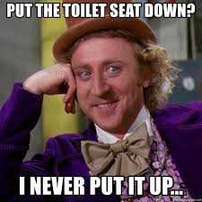 Toilet Seat Down Meme - put the toilet seat down i never put it up willy wonka