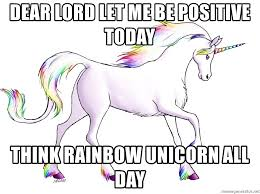 Unicorn Meme - dear lord let me be positive today think rainbow unicorn all day