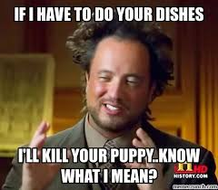 Dishes Meme - i have to do your dishes