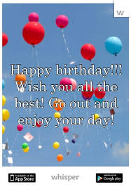 Happy Birthday Wish You All The Best In Birthday Wish You All The Best Go Out And Enjoy Your Day