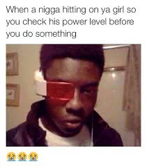 when a nigga hitting on ya girl so you check his power level before
