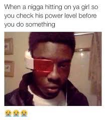 Funny Nigga Memes - when a nigga hitting on ya girl so you check his power level