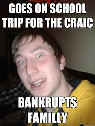 School Trip Meme - goes on school trip for the craic bankrupts familly kierwan the