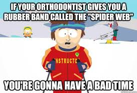 Orthodontist Meme - if your orthodontist gives you a rubber band called the spider