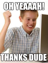 Thanks Meme - oh yeaaah thanks dude first day on the internet kid quickmeme