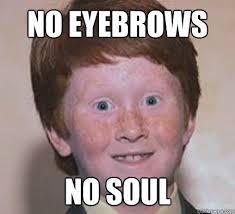 Eyebrows Meme - no eyebrows no soul over confident ginger quickmeme