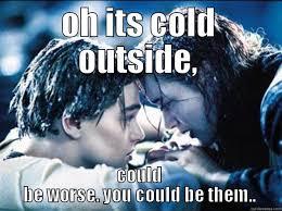 Cold Outside Meme - its cold outside quickmeme