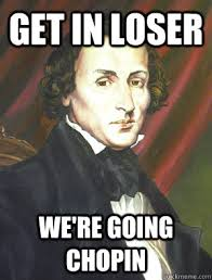 Musical Meme - get in loser we re going chopin musical memes quickmeme