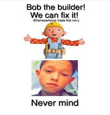 Builder Memes - bob the builder we can fix it made this not u never mind meme