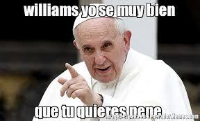Meme Williams - williams yo se muy bien que tu quieres pene meme de papa francisco