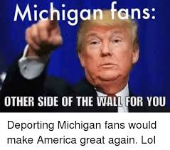 Michigan Memes - michigan fans other side of the wall for you deporting michigan fans