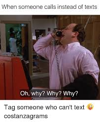 Memes For Texting - when someone calls instead of texts acostanzagrams oh why why