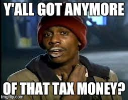 Tax Money Meme - y all got any more of that meme imgflip