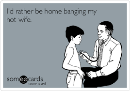 Hotwife Meme - i d rather be home banging my hot wife confession ecard