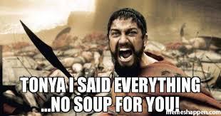 Tonya Meme - tonya i said everything no soup for you meme sparta leonidas