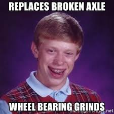What Is An Exle Of A Meme - replaces broken axle wheel bearing grinds bad luck brian meme