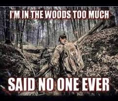 Bow Hunting Memes - i m in the woods too much said no one ever i love being in the