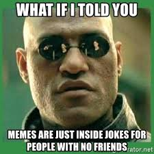 Just For You Meme - what if i told you memes are just inside jokes for people with no