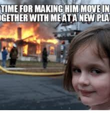 Moving In Together Meme - time for making him move in gether with meata new pla moving in