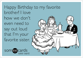 Funny Birthday Memes For Brother - happy birthday to my favorite brother i love how we don t even