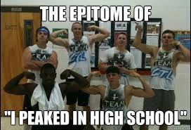 Highschool Memes - the epitome of i peaked in high school i peaked in high school