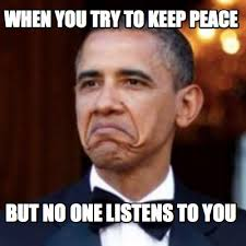 Peace Memes - meme creator when you try to keep peace but no one listens to you
