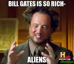 Rich Meme - bill gates is so rich aliens meme ancient aliens 3765