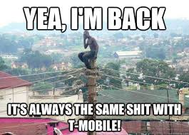 T Mobile Meme - yea i m back it s always the same shit with t mobile shitty