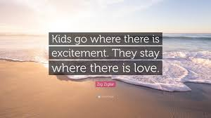 quote excitement zig ziglar quote u201ckids go where there is excitement they stay