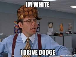 Im White Meme - im white i drive dodge scumbag boss make a meme