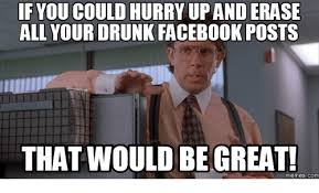 That Would Be Great Meme Maker - if youcould hurry upanderase all your drunk facebook posts that