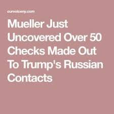 mueller just uncovered over 50 checks made out to trump s russian