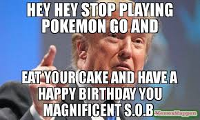 Pokemon Birthday Meme - hey hey stop playing pokemon go and eat your cake and have a happy