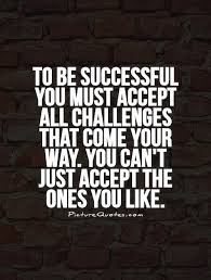 Challenge Success To Be Successful You Must Accept All Challenges That Come Your