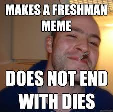 Freshman Memes - makes a freshman meme does not end with dies misc quickmeme